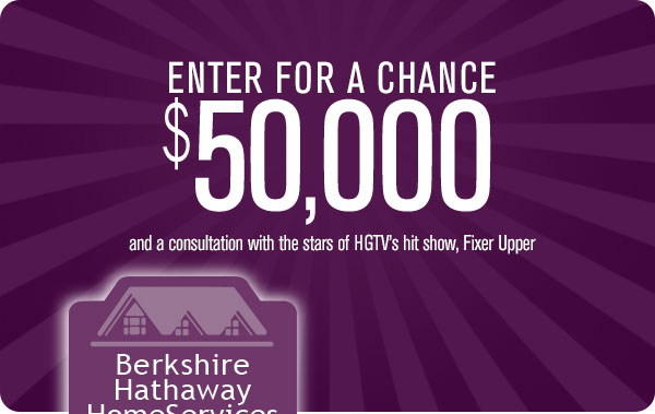 Enter for a chance to win $50,000 and a consultation with the stars of HGTV's hit show, Fixer Upper.